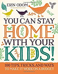 You Can Stay Home With Your Kids!: 100 Tips, Tricks, & Ways To Make It Work On A Budget