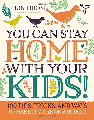 You Can Stay Home with Your Kids!: 100 Tips, Tricks, and Ways to Make It Work on a Budget cover
