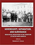 Sovereignty, Separatism, and Survivance: Ideological Encounters in the Literature of Native North America, Benjamin D. Carson, 1443801216