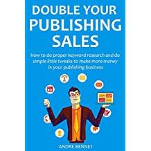 Double Your Publishing Sales (2016): How to do proper keyword research and do simple little tweaks to make more money in your publishing business