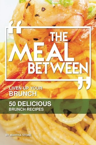 The Meal Between: Liven up Your Brunch - 50 Delicious Brunch Recipes by Martha Stone