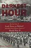 Darkest Hour: The True Story of Lark Force at Rabaul - Australia's Worst Military Disaster of World War II