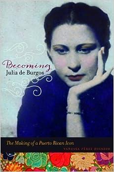 Book Becoming Julia de Burgos: The Making of a Puerto Rican Icon by Perez Rosario, Vanessa (2014)