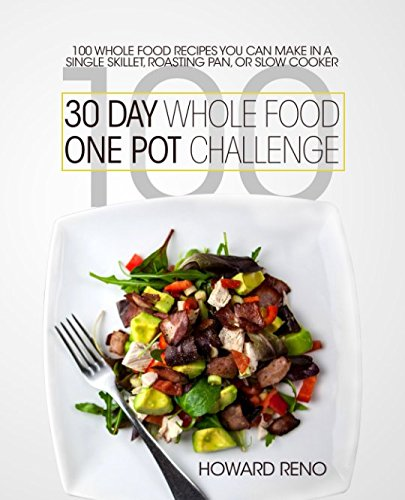 30 Day Whole Food One Pot Challenge: 100 Whole Food Recipes You Can Make In a Single Skillet, Roasting Pan, Or Slow Cooker
