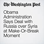 Obama Administration Says Deal with Russia over Syria at Make-Or-Break Moment | Karen DeYoung,Liz Sly