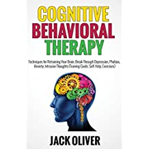 Cognitive Behavioral Therapy: Techniques for Retraining Your Brain, Break Through Depression, Phobias, Anxiety, Intrusive Thoughts (Training Guide, Self-Help, Exercises)