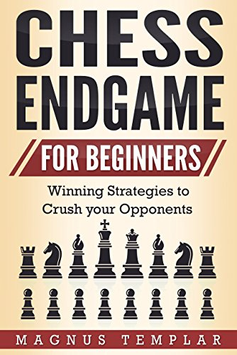Chess for Beginners: Winning Strategies to Crush your Opponents (CHESS ENDGAME) (Best Chess Tips And Tricks)