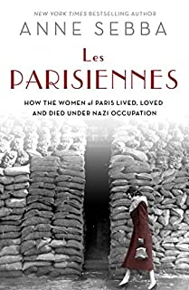 Book Cover: Les Parisiennes : how the women of Paris lived, loved, and died under Nazi occupation