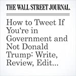 How to Tweet If You're in Government and Not Donald Trump: Write, Review, Edit, Seek Approval, Wait, Edit, (Maybe) Send | Aruna Viswanatha,Natalie Andrews