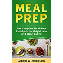 Meal Prep : The Complete Meal Prep Cookbook For Weight Loss And Clean Eating