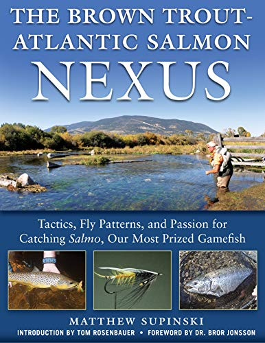 - The Brown Trout-Atlantic Salmon Nexus: Tactics, Fly Patterns, and the Passion for Catching Salmo, Our Most Prized Gamefish