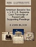 American Socialist Soc V. U S U. S. Supreme Court Transcript of Record with Supporting Pleadings, S. John Block, 1270228366