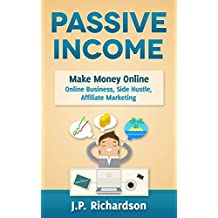 Passive Income: Make Money Online: Online Business, Side Hustle, Affiliate Marketing (Online Startup, Blogging, Self Publishing, Private Label, Amazon FBA, Dropshipping, Thrifting)