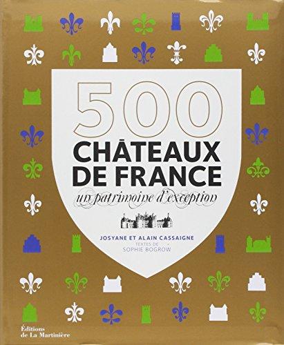 500 châteaux de France : Un patrimoine d'exception ~ Alain Cassaigne, Josyane Cassaigne, Sophie Bogrow