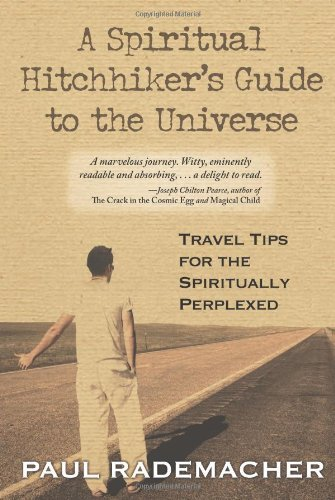 A Spiritual Hitchhiker's Guide to the Universe: Travel Tips for the Spiritually Perplexed by Paul Rademacher (2009-05-22)