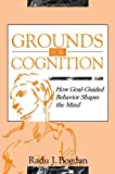 Grounds for Cognition : How Goal-Guided Behavior Shapes the Mind, Bogdan, Radu J., 0805815929