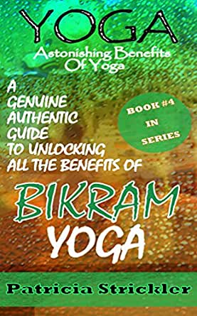 Yoga Astonishing Benefits of Bikram Yoga: A Genuine Authentic Guide to Bikram Yoga (HowTo Easily And Quickly Save Your Life Book 4)