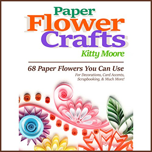 - Paper Flower Crafts (2nd Edition): 68 Paper Flowers You Can Use for Decorations, Card Accents, Scrapbooking, & Much More!