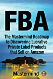 Fba: The Mastermind Roadmap to Discovering Lucrative Private Label Products That Sell on Amazon Fba