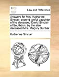 Answers for Mrs Katharine Sinclair, Second Lawful Daughter of the Deceased David Sinclair of Southdun, by the Also Deceased Mrs Marjory Dunbar, Katherine Sinclair, 1171416989