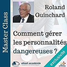 Comment gérer les personnalités dangereuses (Master Class) | Livre audio Auteur(s) : Roland Guinchard Narrateur(s) : Roland Guinchard