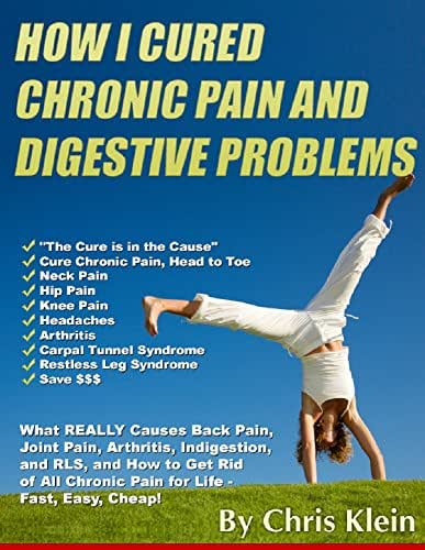 How I Cured Chronic Pain and Digestive Problems: What REALLY Causes Back  Pain, Joint Pain, Arthritis, Indigestion and RLS, and How to Get Rid of All Chronic Pain for Life - Fast, Easy, Cheap!
