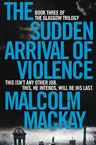 The Sudden Arrival of Violence (The Glasgow Trilogy) by Malcolm Mackay - Mackay Arrivals