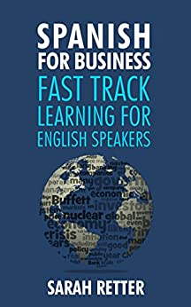 Download PDF SPANISH FOR BUSINESS - FAST TRACK LEARNING FOR ENGLISH SPEAKERS - The 100 most used English business words with 600 phrase examples.