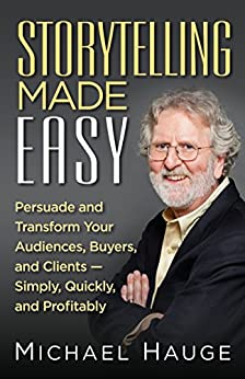 Storytelling Made Easy: Persuade and Transform Your Audiences, Buyers, and Clients — Simply, Quickly, and Profitably by [Hauge, Michael]