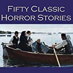 Fifty Classic Horror Stories | E. F. Benson,W. W. Jacobs,W. F. Harvey,Arthur Conan Doyle,O. Henry,Joseph Conrad,Barry Pain