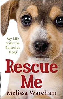 Rescue Me: My Life with the Battersea Dogs by Wareham, Melissa (2010)
