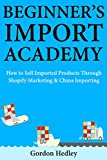 Beginner's Import Academy: How to Sell Imported Products Through Shopify Marketing & China Importing