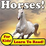 Horses! Learn About Horses While Learning To Read - Horse Photos And Facts Make It Easy! (Over 45+ Photos of Horses)