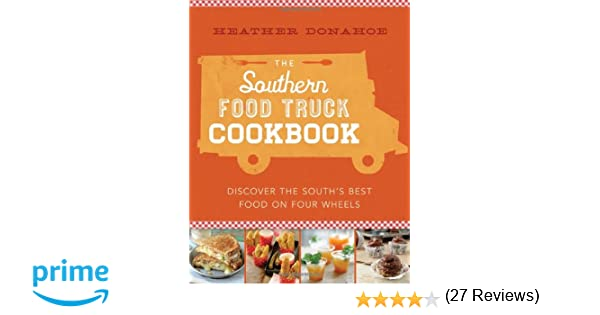 The southern food truck cookbook discover the souths best food on the southern food truck cookbook discover the souths best food on four wheels heather donahoe 8601416283548 amazon books forumfinder Choice Image