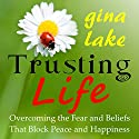 Trusting Life : Overcoming the Fear and Beliefs That Block Peace and Happiness Audiobook by Gina Lake Narrated by Rebecca Van Volkinburg