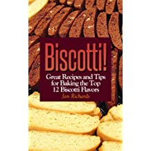 Biscotti! Great Recipes and Tips for Baking the Top 12 Biscotti Flavors (Biscotti! Recipes and Tips for Baking Great Biscotti Book 1)