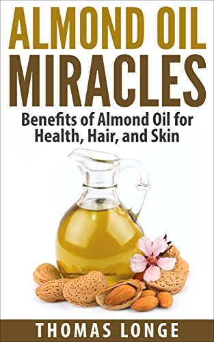 Almond Oil Miracles: Benefits of Almond Oil for Health, Hair, and Skin (Almonds,Almond Oil,Almond Recipes,Almond Flour,Essential Oils,Carrier Oils Book 1) (Recipes Almond Oil With)