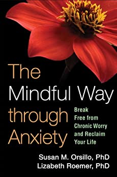 The Mindful Way through Anxiety: Break Free from Chronic Worry and Reclaim Your Life by [Orsillo, Susan M., Roemer, Lizabeth]