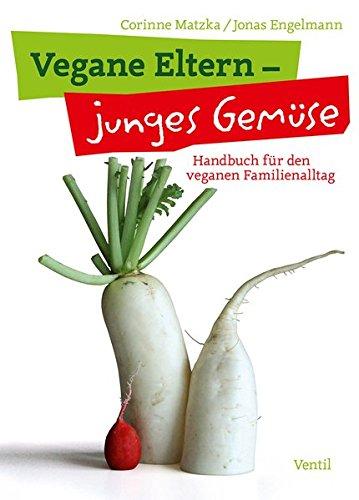 Vegane Eltern – junges Gemüse: Handbuch für den veganen Familienalltag (Edition Kochen ohne Knochen)