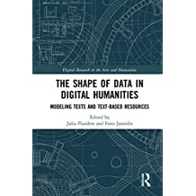 The Shape of Data in Digital Humanities: Modeling Texts and Text-based Resources (Digital Research in the Arts and Humanities)
