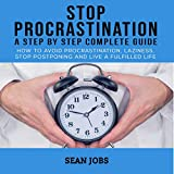 Stop Procrastination: A Step by Step Complete Guide: How to Avoid Procrastination, Laziness, Stop Postponing and Live a Fulfilled Life