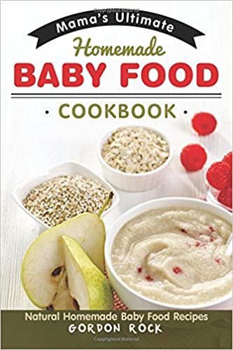 Amazon mamas ultimate homemade baby food cookbook natural amazon mamas ultimate homemade baby food cookbook natural homemade baby food recipes 9781545020173 gordon rock books forumfinder Images