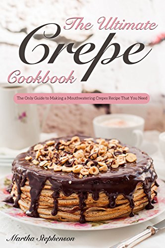 The Ultimate Crepes Cookbook: The Only Guide to Making a Mouthwatering Crepes Recipe That You ()