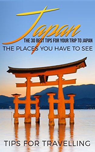 Japan: Japan Travel Guide: The 30 Best Tips For Your Trip To Japan - The Places You Have To See (Tokyo, Kyoto, Osaka, Japan Travel Book 1)