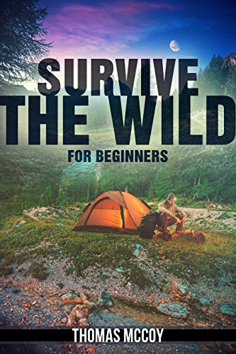Learn Survival Skills In The Wild: 7 Chapters To Take Yourself From Desk Jockey To Survival Junky (Adventure, Specialty Travel, Outdoors & Camping Book 1)