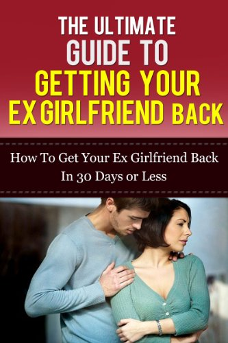 The Ultimate Guide To Getting Your Ex Girlfriend Back How To Get Your Ex Girlfriend