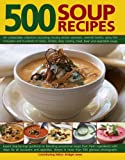 500 Soup Recipes: An Unbeatable Collection Including Chunky Winter Warmers, Oriental Broths, Spicy Fish Chowders And Hundreds Of Classic, Chilled, Clear, Cream, Meat, Bean And Vegetable Soups