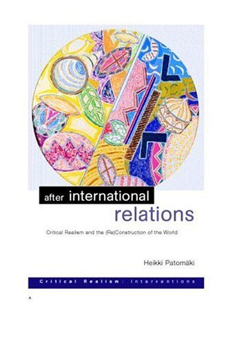 Download After International Relations: Critical Realism and the (Re)Construction of World Politics (Critical Realism: Interventions (Routledge Critical Realism)) Pdf