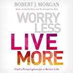 Worry Less, Live More: God's Prescription for a Better Life | Robert Morgan