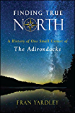 Finding True North: A History of One Small Corner of the Adirondacks